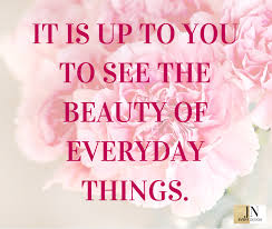 it is up to you to see the beauty of everyday things beauty