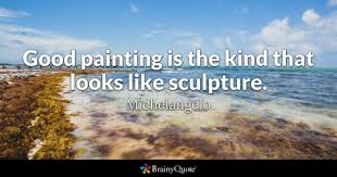 michelangelo good painting is the kind that looks like