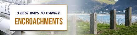 3 Best Ways To Handle Encroachments