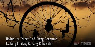 hidup itu ibarat roda yang berputar kadang diatas kadang dibawah
