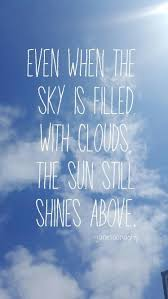 even when the sky is filled clouds the sun still shines above