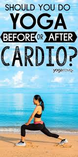 should i do yoga before or after cardio