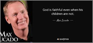 max lucado quote god is faithful even when his children are not