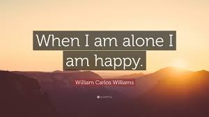 "william carlos williams quote ""when i am alone i am happy """
