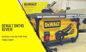 Dewalt Dw745 Review Is It A Viable Table Saw