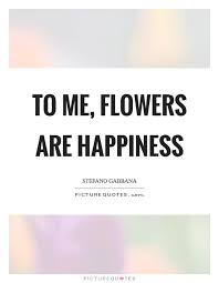 to me flowers are happiness picture quotes