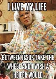 Madea- I live my life between Jesus take the wheel and I wish a ...