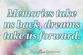 memories take us back dreams take us forward purelovequotes