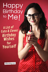 happy birthday to me a list of cute and clever b day wishes for