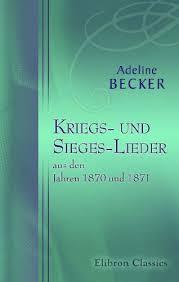Kriegs- und Sieges-Lieder aus den Jahren 1870 und 1871 (German Edition):  Becker, Adeline: 9780543787934: Amazon.com: Books