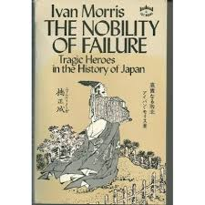 The Nobility of Failure: Tragic Heroes in the History of Japan by Ivan  Morris