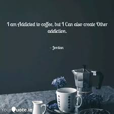 i am addicted to coffee quotes writings by yourquote