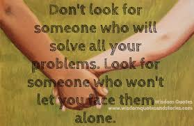 look for someone who won t let you face problems alone wisdom