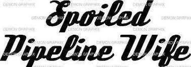 Spoiled Pipeline Wife Vinyl Decal Sticker Truck Car Window Ebay
