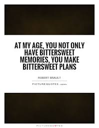 at my age you not only have bittersweet memories you make