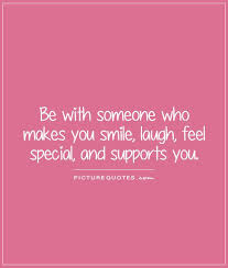 be someone who makes you smile laugh feel special and