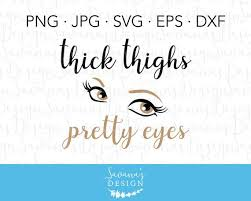 Thick Thighs Svg Thick Thighs And Pretty Eyes Eyes Svg Thighs Svg Funny Svg Files Funny Sayings Svg Funny Mom Svg Tumbler Decals By Savanasdesign Catch My Party