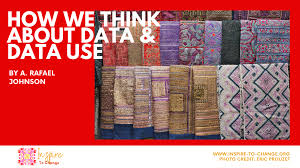 How we think about data and data use By A. Rafael Johnson