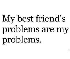 my best friends problem are my problems best friends friendship