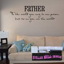 Father To The World You May Be One Person But To Us You Are The World Father S Day Holiday Wall Decals Wall Quotes Wall Murals F042 Swd