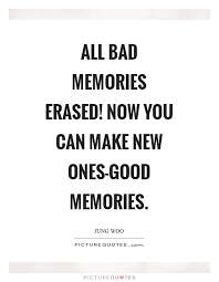 all bad memories erased now you can make new ones good memories