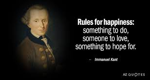 Immanuel Kant quote: Rules for Happiness: something to do, someone to love,  something... | Morals quotes, 25th quotes, Philosophy quotes