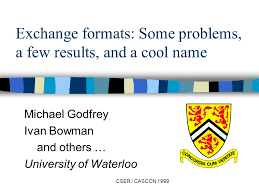 CSER / CASCON 1999 Exchange formats: Some problems, a few results, and a  cool name Michael Godfrey Ivan Bowman and others … University of Waterloo.  - ppt download