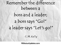 remember the difference between a boss and a leader a boss says