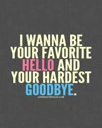 i wanna be your favorite hello and hardest goodbye love quotes