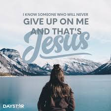 i know someone who will never give up on me and that s jesus