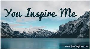 You Inspire Me ~ Reality Reframe