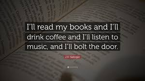 "j d salinger quote ""i ll my books and i ll drink coffee and"