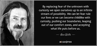 alan watts quote by replacing fear of the unknown curiosity