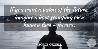 george orwell if you want a vision of the future imagine a boot