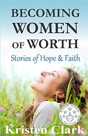 becoming women of worth stories of hope and faith kindle