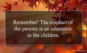 remember the conduct of the parents is an education to the