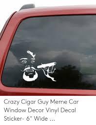 Crazy Cigar Guy Meme Car Window Decor Vinyl Decal Sticker 6 Wide Crazy Meme On Me Me