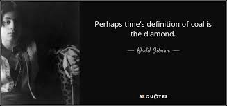 khalil gibran quote perhaps time s definition of coal is the diamond