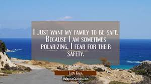 i just want my family to be safe because i am sometimes