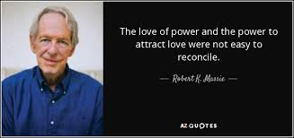 Robert K. Massie quote: The love of power and the power to attract love...