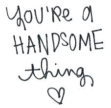 you re a handsome thing handsome quotes boyfriend quotes quotes