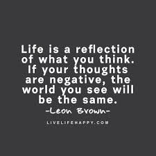 Life is a reflection of what you think. If your thoughts are ...