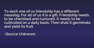 to each one of us friendship has a different meaning for all of