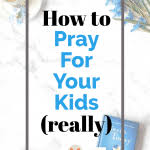 How To Pray For Your Child In Your War Room Really Pray Mom Remade Make Your Prayers Powerful