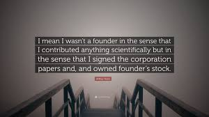 """Arthur Rock Quote: """"I mean I wasn't a founder in the sense that I ..."""