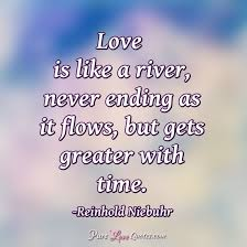 love is like a river never ending as it flows but gets greater