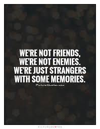 we re not friends we re not enemies we re just strangers