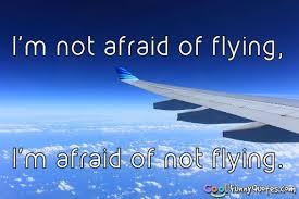 i m not afraid of flying i m afraid of not flying