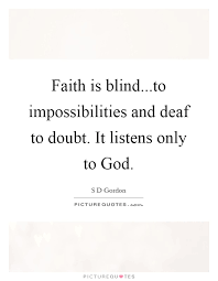 faith is blind to impossibilities and deaf to doubt it