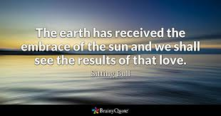 sitting bull the earth has received the embrace of the